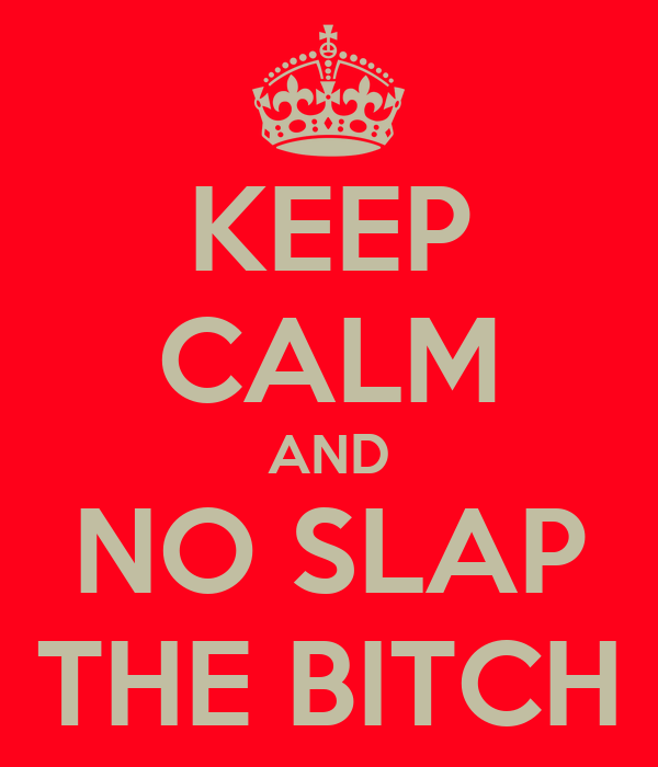 KEEP CALM AND NO SLAP THE BITCH