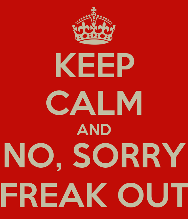 KEEP CALM AND NO, SORRY FREAK OUT