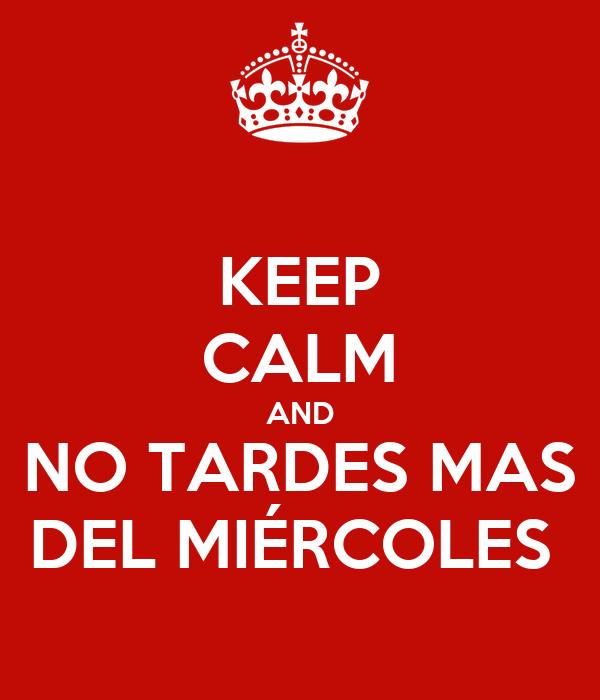 KEEP CALM AND NO TARDES MAS DEL MIÉRCOLES