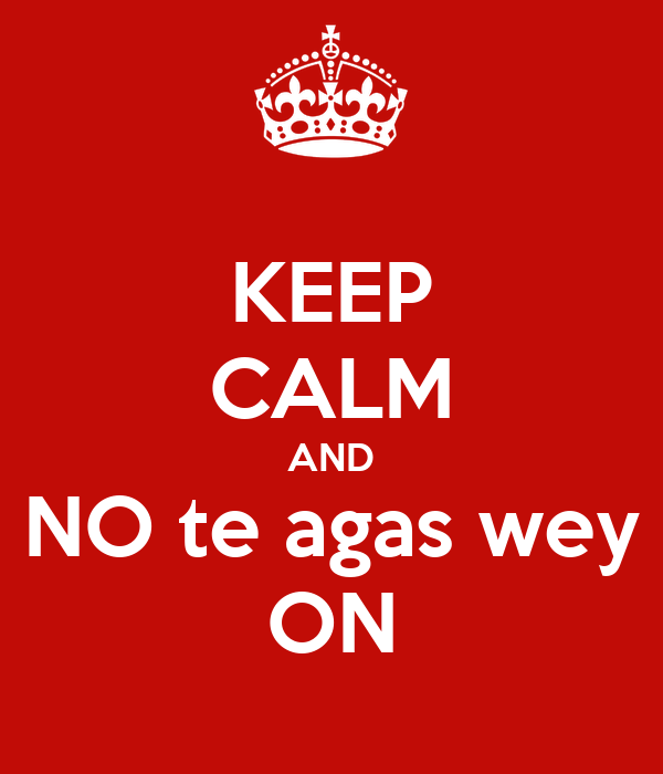 KEEP CALM AND NO te agas wey ON