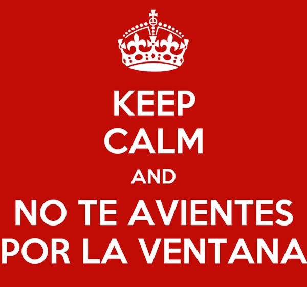 KEEP CALM AND NO TE AVIENTES POR LA VENTANA