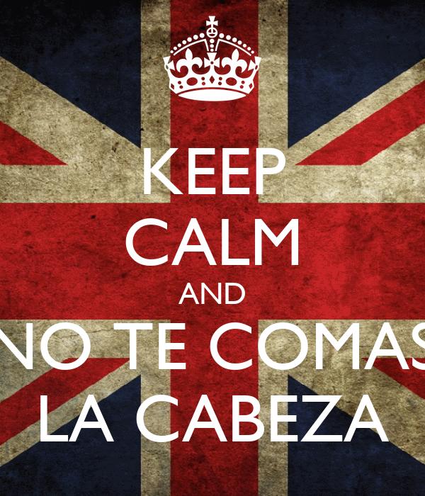 KEEP CALM AND NO TE COMAS LA CABEZA