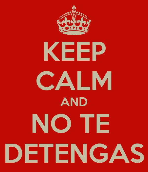 KEEP CALM AND NO TE  DETENGAS
