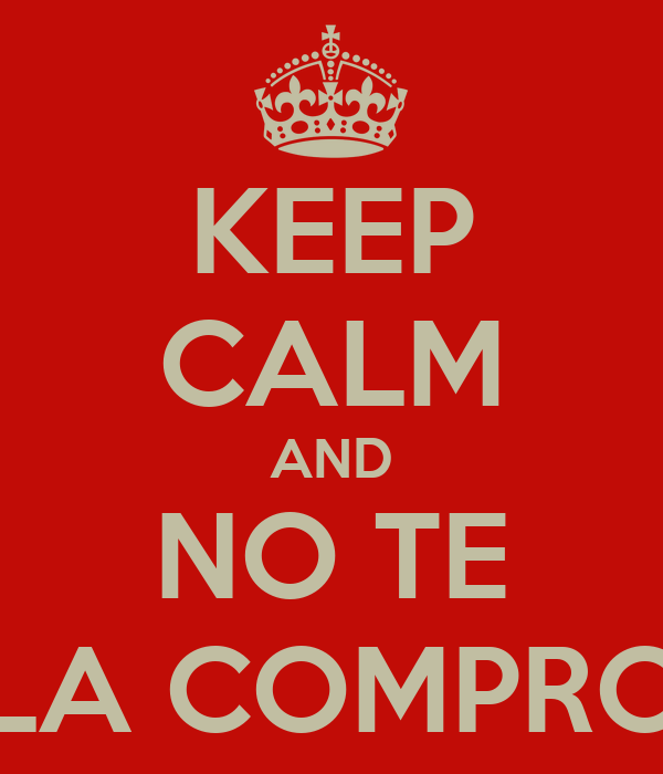 KEEP CALM AND NO TE LA COMPRO