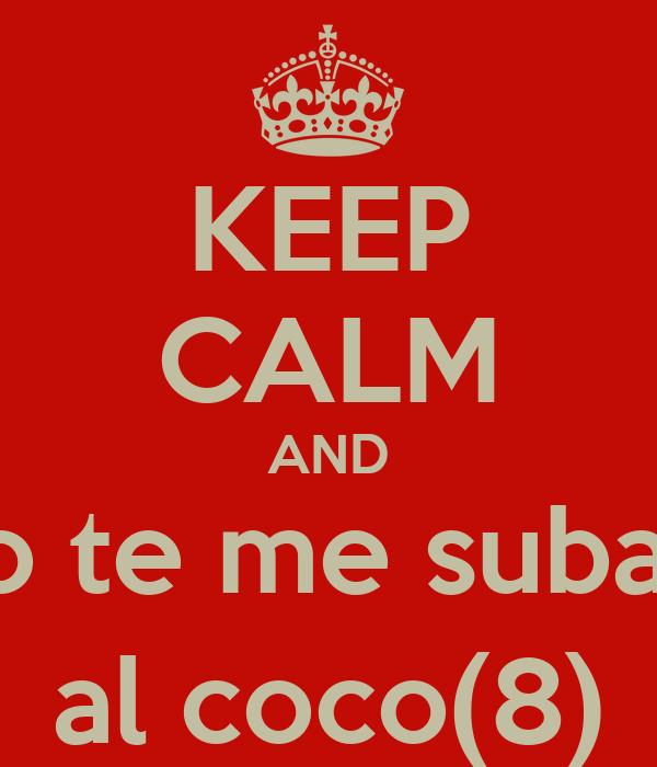 KEEP CALM AND no te me subas  al coco(8)