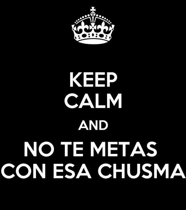 KEEP CALM AND NO TE METAS  CON ESA CHUSMA