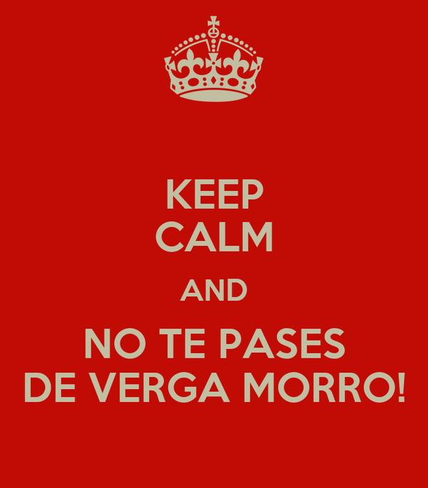 KEEP CALM AND NO TE PASES DE VERGA MORRO!