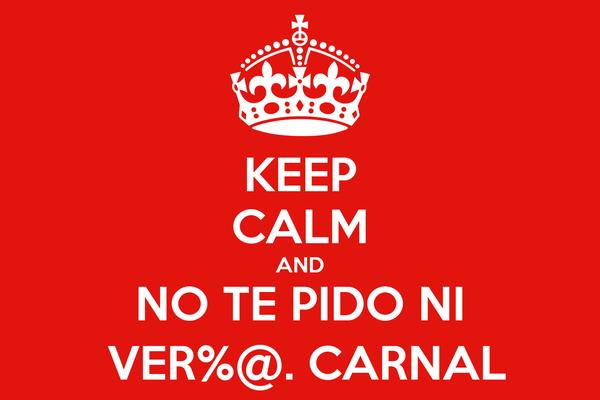 KEEP CALM AND NO TE PIDO NI  VER%@. CARNAL