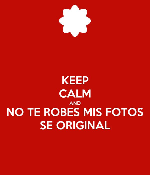 KEEP CALM AND NO TE ROBES MIS FOTOS SE ORIGINAL