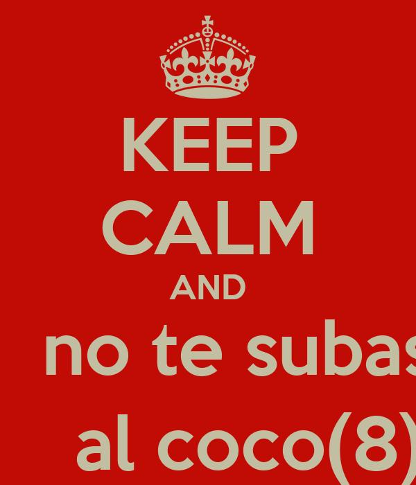 KEEP CALM AND    no te subas     al coco(8)