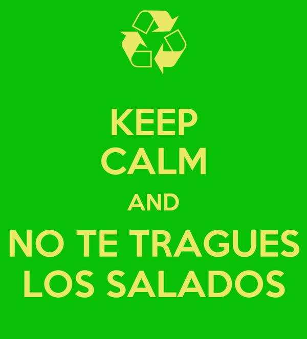 KEEP CALM AND NO TE TRAGUES LOS SALADOS