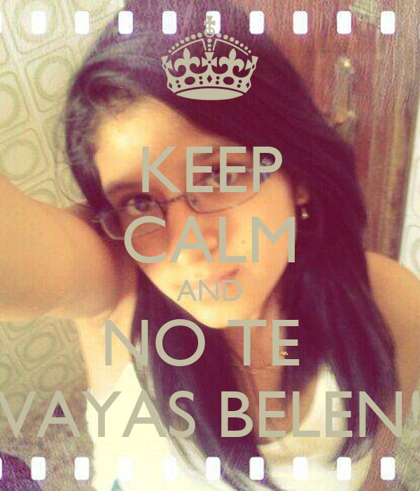 KEEP CALM AND NO TE  VAYAS BELEN!