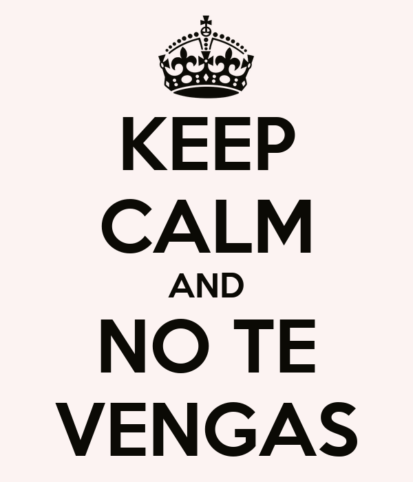 KEEP CALM AND NO TE VENGAS