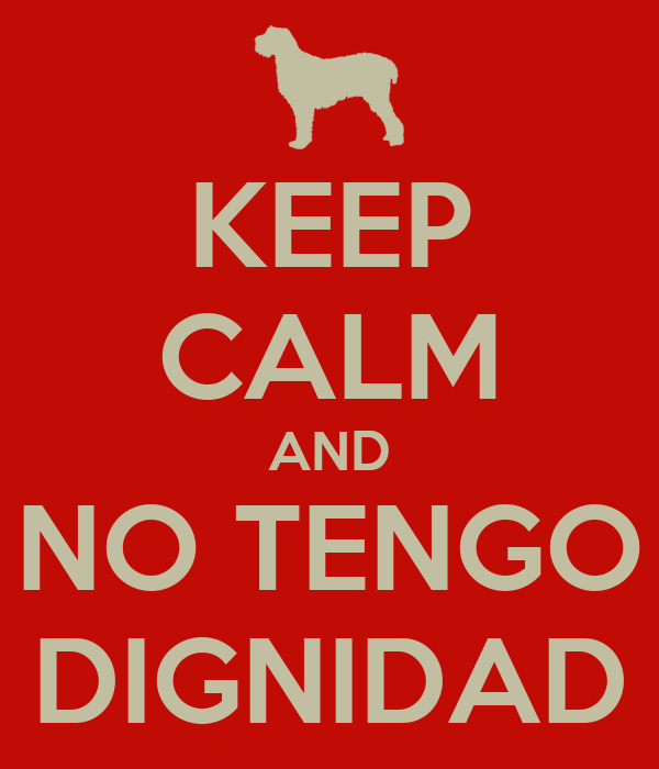 KEEP CALM AND NO TENGO DIGNIDAD