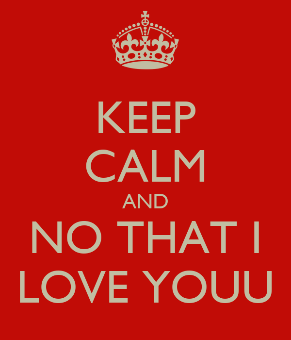KEEP CALM AND NO THAT I LOVE YOUU