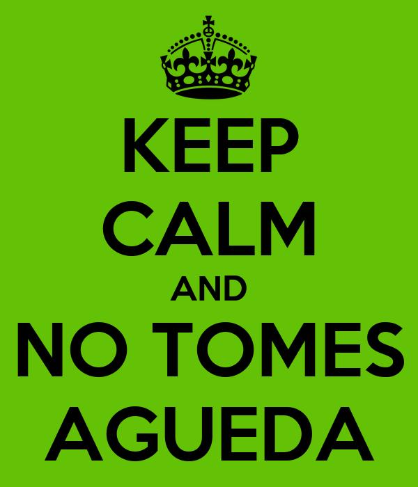 KEEP CALM AND NO TOMES AGUEDA