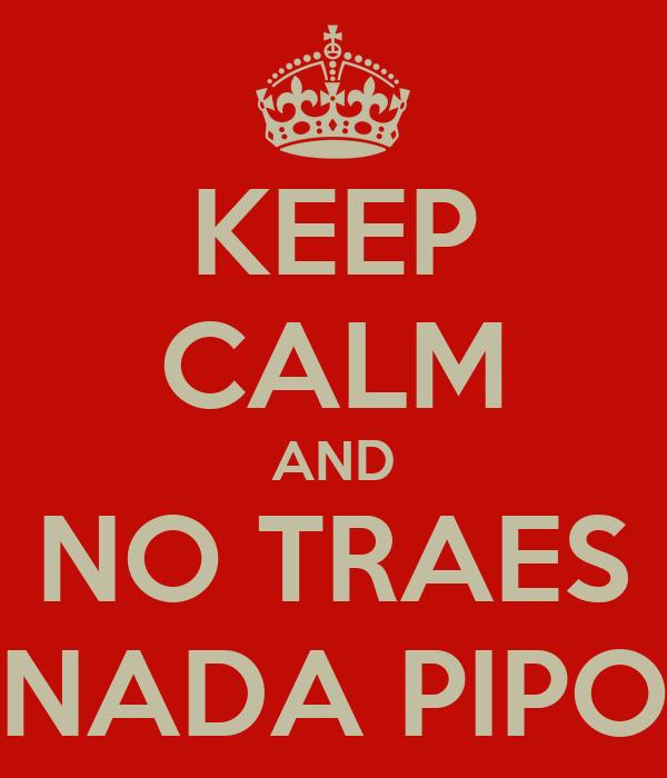 KEEP CALM AND NO TRAES NADA PIPO