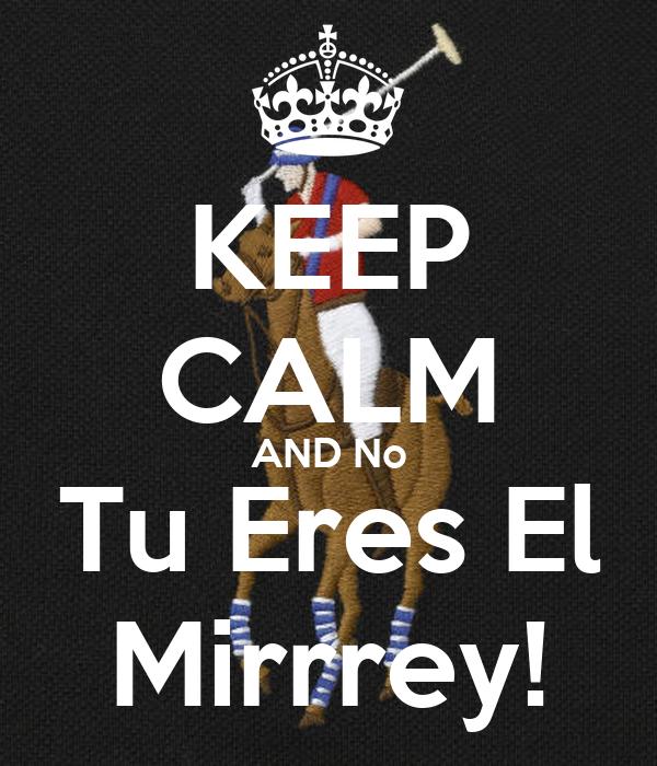 KEEP CALM AND No Tu Eres El Mirrrey!