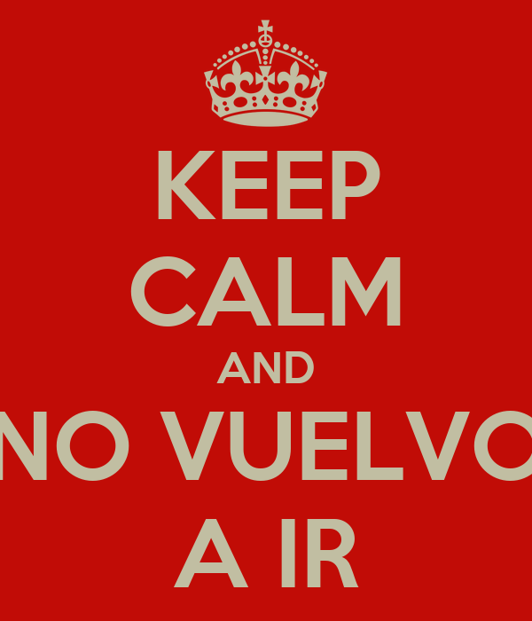 KEEP CALM AND NO VUELVO A IR