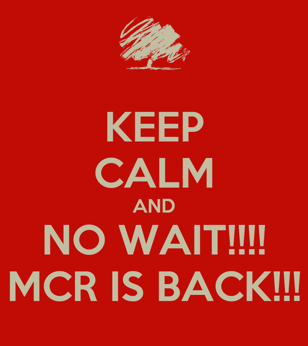KEEP CALM AND NO WAIT!!!! MCR IS BACK!!!
