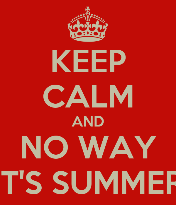 KEEP CALM AND NO WAY IT'S SUMMER