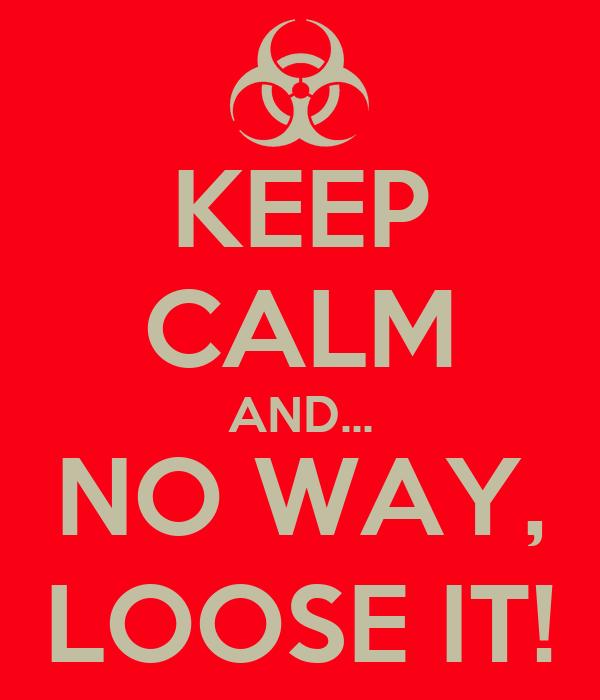 KEEP CALM AND... NO WAY, LOOSE IT!