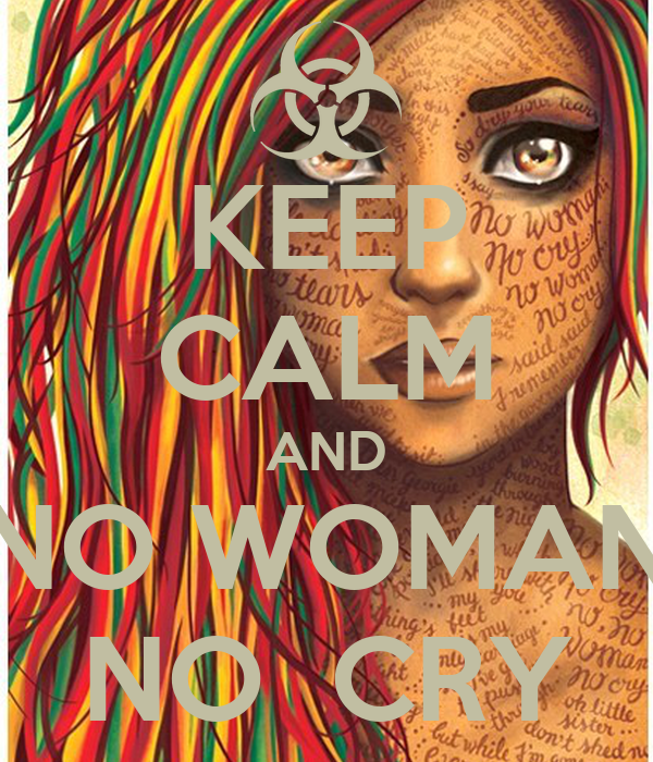 KEEP CALM AND NO WOMAN NO  CRY