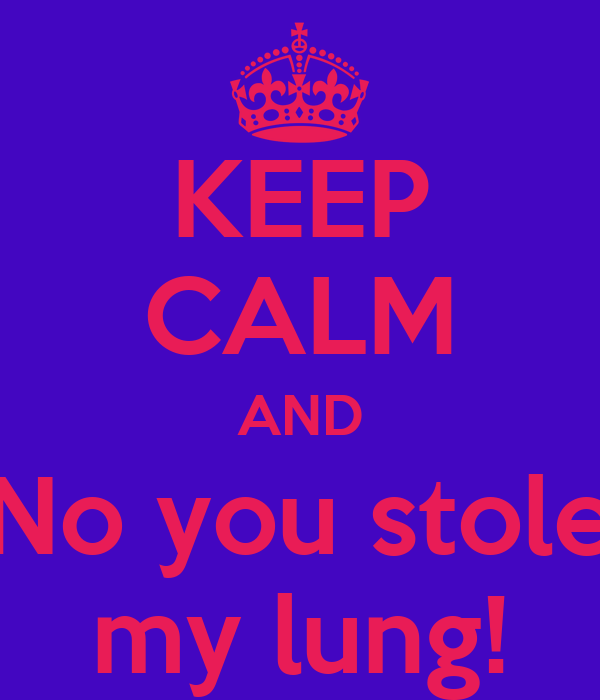KEEP CALM AND No you stole my lung!