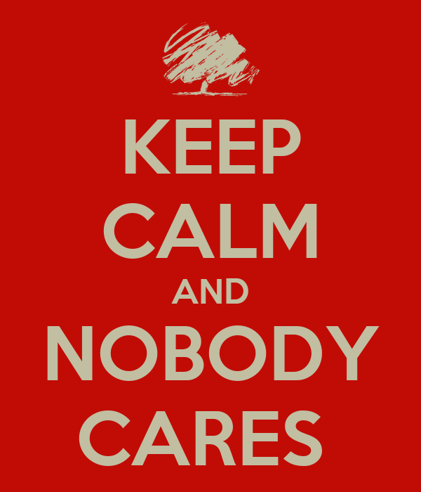 KEEP CALM AND NOBODY CARES
