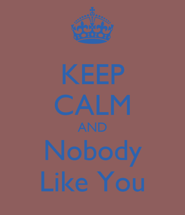 KEEP CALM AND Nobody Like You