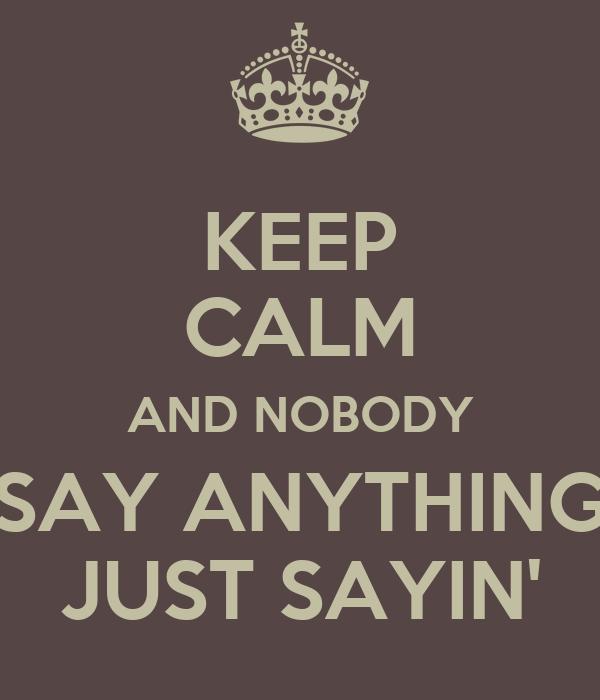 KEEP CALM AND NOBODY SAY ANYTHING JUST SAYIN'