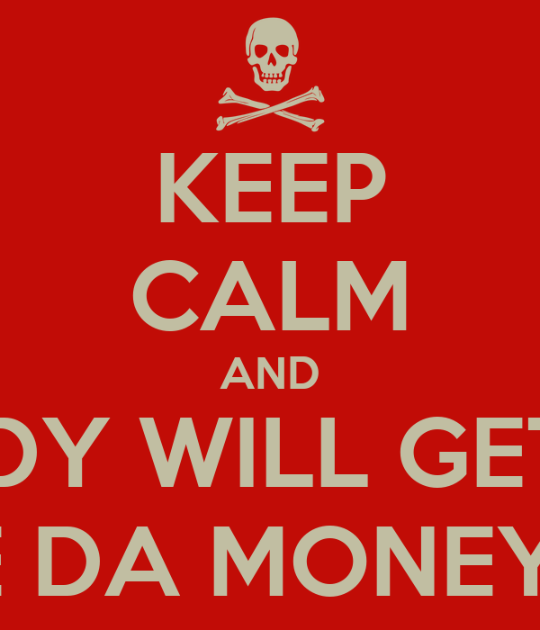KEEP CALM AND NOBODY WILL GET HURT WHERE DA MONEY AT?!?!