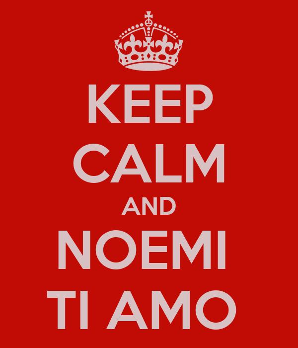 KEEP CALM AND NOEMI  TI AMO