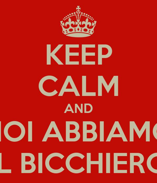 KEEP CALM AND NOI ABBIAMO IL BICCHIERO