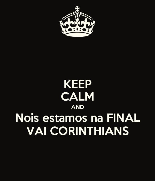KEEP CALM AND Nois estamos na FINAL VAI CORINTHIANS