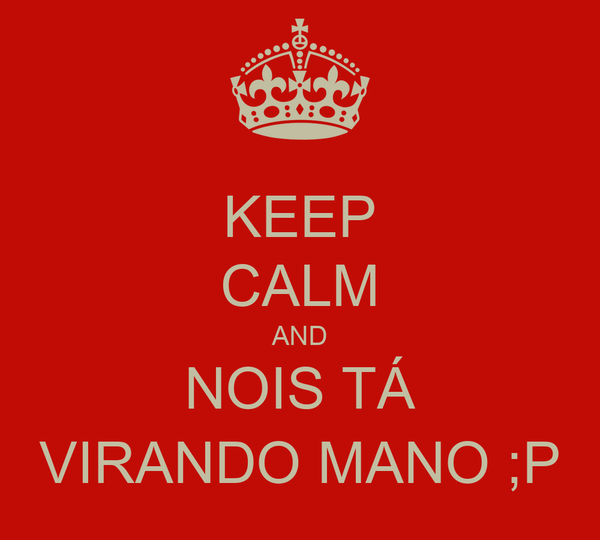KEEP CALM AND NOIS TÁ VIRANDO MANO ;P