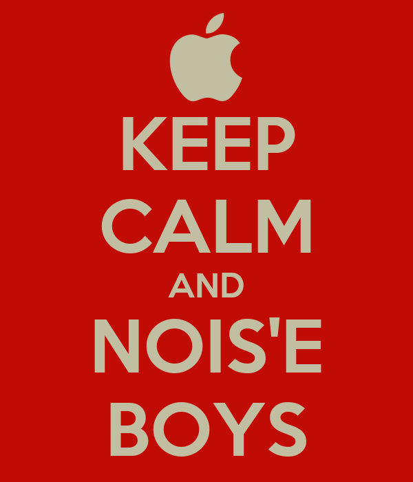 KEEP CALM AND NOIS'E BOYS