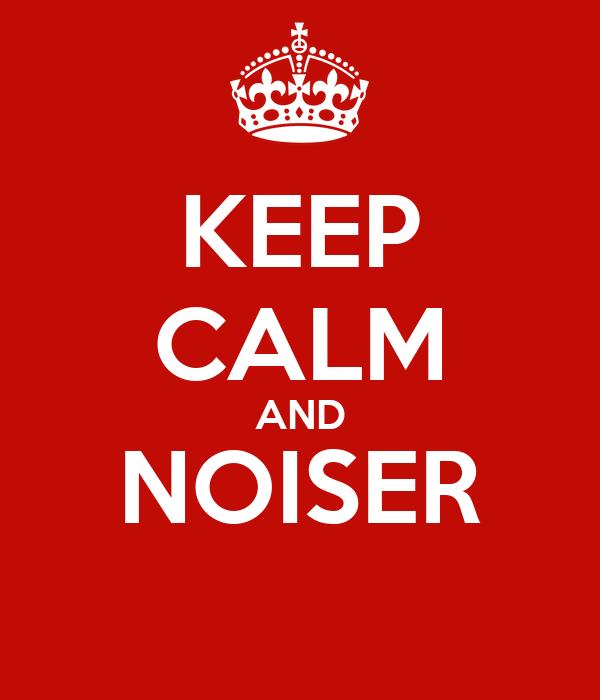 KEEP CALM AND NOISER