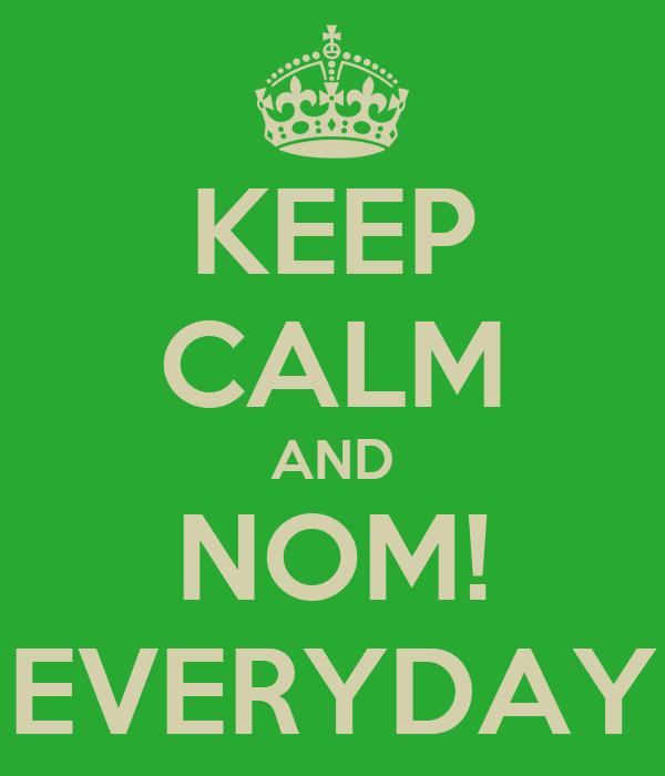 KEEP CALM AND NOM! EVERYDAY