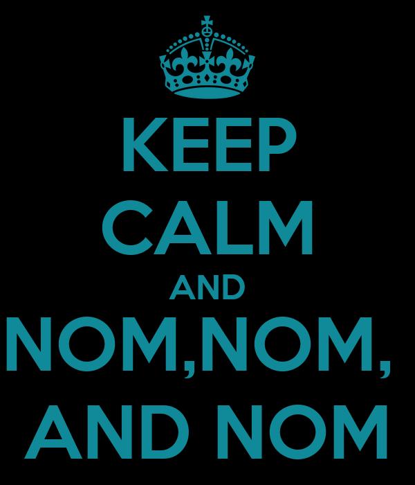 KEEP CALM AND NOM,NOM,  AND NOM
