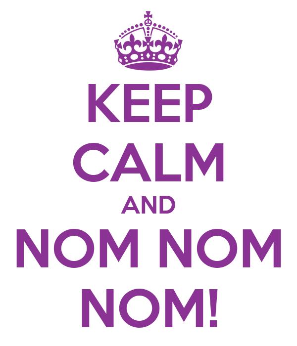 KEEP CALM AND NOM NOM NOM!