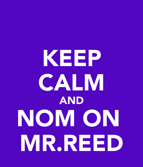 KEEP CALM AND NOM ON  MR.REED