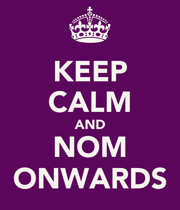 KEEP CALM AND NOM ONWARDS