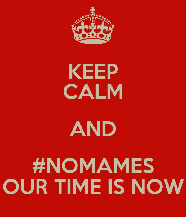 KEEP CALM AND #NOMAMES OUR TIME IS NOW