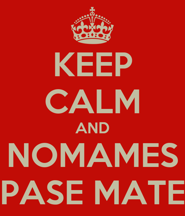 KEEP CALM AND NOMAMES PASE MATE