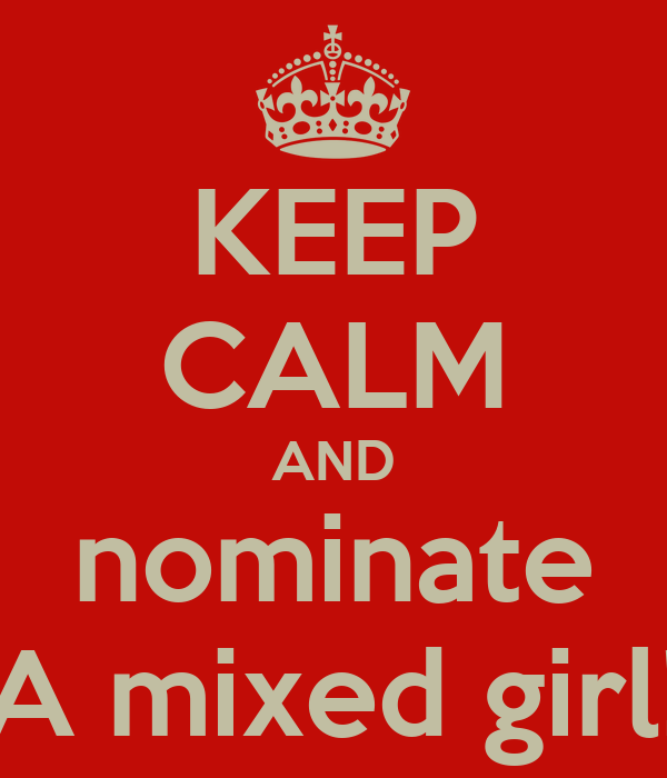 KEEP CALM AND nominate A mixed girl!