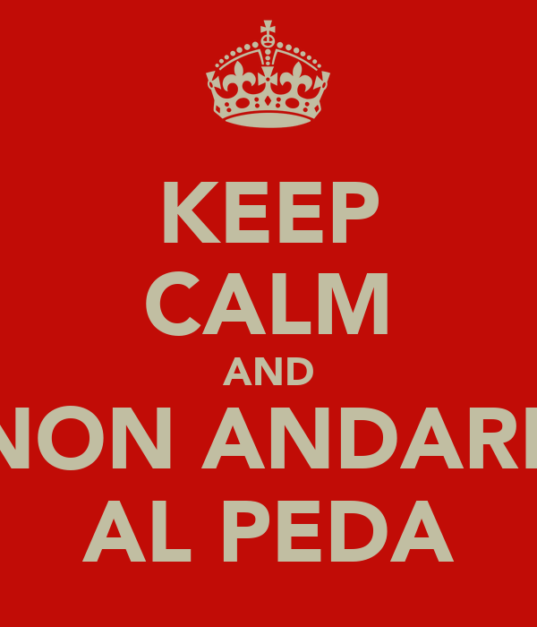 KEEP CALM AND NON ANDARE AL PEDA