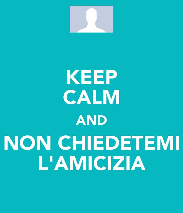 KEEP CALM AND NON CHIEDETEMI L'AMICIZIA