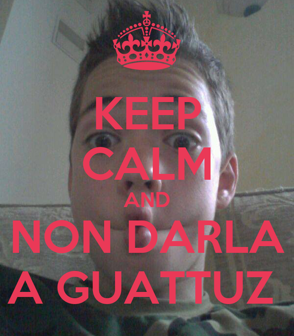 KEEP CALM AND NON DARLA A GUATTUZ