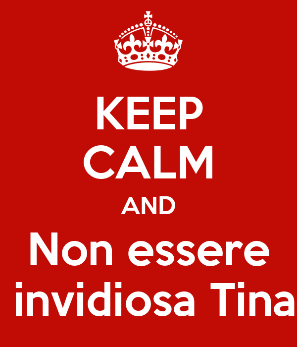 KEEP CALM AND Non essere  invidiosa Tina